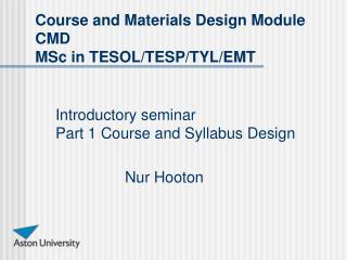 Introductory seminar Part 1 Course and Syllabus Design Nur Hooton