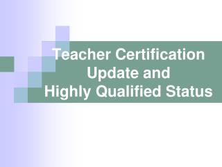 Teacher Certification Update and  Highly Qualified Status