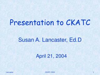 Presentation to CKATC  Susan A. Lancaster, Ed.D April 21, 2004