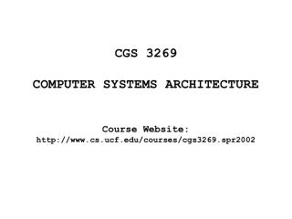 CGS 3269 COMPUTER SYSTEMS ARCHITECTURE Course Website:  cs.ucf/courses/cgs3269.spr2002