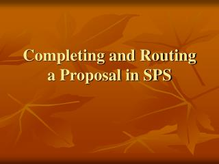 Completing and Routing a Proposal in SPS