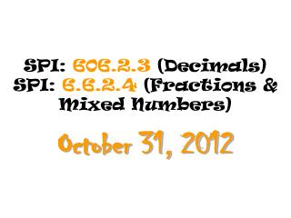 SPI:  606.2.3  (Decimals) SPI:  6.6.2.4  (Fractions & Mixed Numbers)