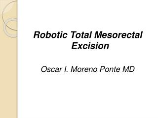 Robotic Total Mesorectal Excision Oscar I. Moreno Ponte MD