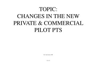 TOPIC: CHANGES IN THE NEW PRIVATE & COMMERCIAL PILOT PTS By: Jim Currier, DPE 5-21-12