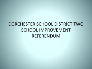 DORCHESTER SCHOOL DISTRICT TWO SCHOOL IMPROVEMENT REFERENDUM