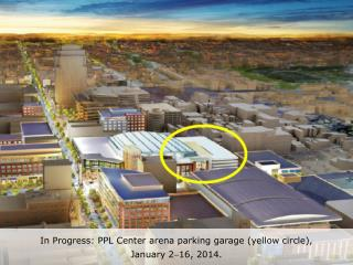 In Progress: PPL Center arena parking garage (yellow circle),  January 2 16, 2014 .