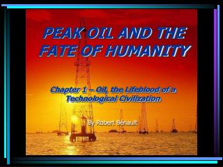 PEAK OIL AND THE FATE OF HUMANITY Chapter 1 – Oil, the Lifeblood of a Technological Civilization By Robert Bériault