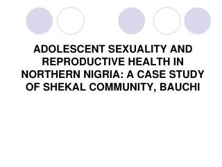 ADOLESCENT SEXUALITY AND REPRODUCTIVE HEALTH IN NORTHERN NIGRIA: A CASE STUDY OF SHEKAL COMMUNITY, BAUCHI
