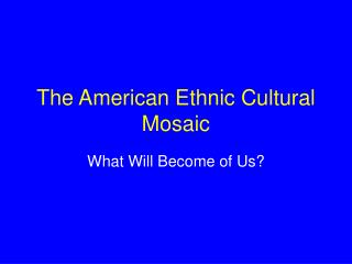 The American Ethnic Cultural Mosaic