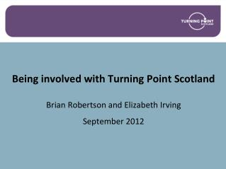 Being involved with Turning Point Scotland Brian Robertson and Elizabeth Irving September 2012