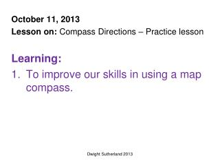 October 11, 2013 Lesson on:  Compass  Directions – Practice lesson Learning: