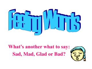 What's another what to say: Sad, Mad, Glad or Bad?