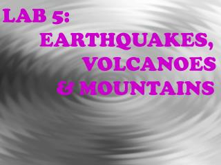 LAB 5:  	   EARTHQUAKES,  		       VOLCANOES  		  & MOUNTAINS