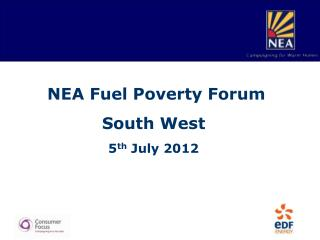 NEA Fuel Poverty Forum South West 5 th  July 2012
