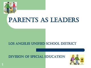 PARENTS AS LEADERS Los Angeles Unified School District Division of special Education
