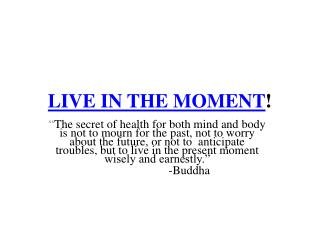 LIVE IN THE MOMENT !