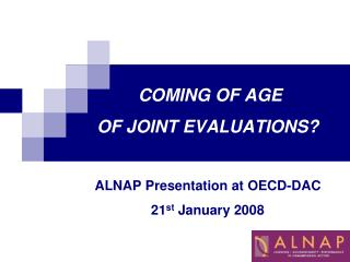 COMING OF AGE  OF JOINT EVALUATIONS? ALNAP Presentation at OECD-DAC 21 st  January 2008