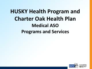 HUSKY Health Program and Charter Oak Health Plan Medical ASO Programs and Services