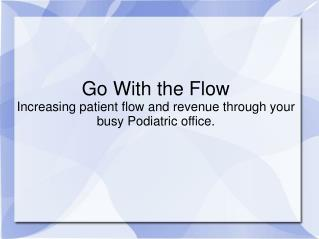 Go With the Flow Increasing patient flow and revenue through your busy Podiatric office.