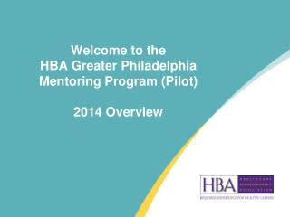 Welcome to the  HBA Greater Philadelphia  Mentoring Program (Pilot) 2014 Overview