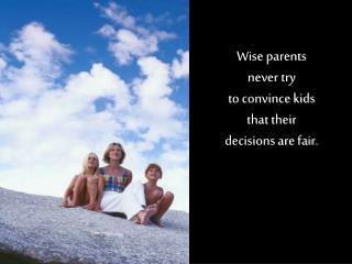 Wise parents never try to convince kids that their decisions are fair.