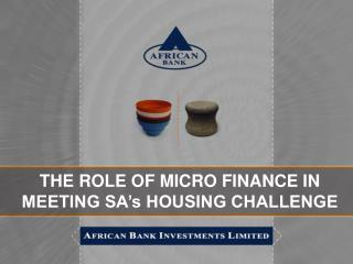 THE ROLE OF MICRO FINANCE IN MEETING SA's HOUSING CHALLENGE