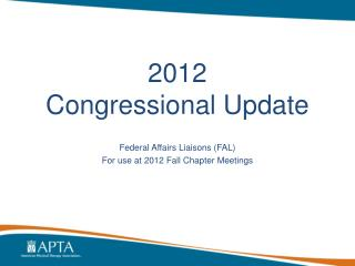2012  Congressional Update Federal Affairs Liaisons (FAL) For use at 2012 Fall Chapter Meetings