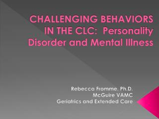 CHALLENGING BEHAVIORS IN THE CLC:  Personality Disorder and Mental Illness
