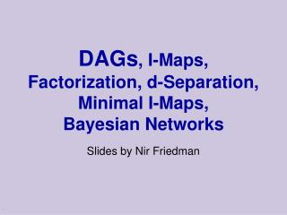DAGs , I-Maps, Factorization, d-Separation,  Minimal I-Maps,  Bayesian Networks