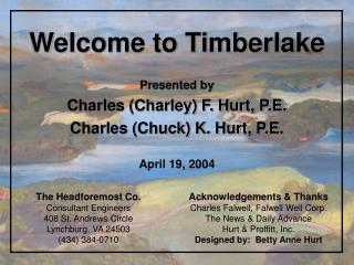 Welcome to Timberlake Presented by Charles (Charley) F. Hurt, P.E. Charles (Chuck) K. Hurt, P.E.