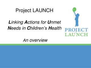 Project LAUNCH L inking  A ctions for  U nmet  N eeds in  C hildren's  H ealth A n overview