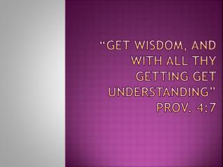 """GET WISDOM, AND WITH ALL THY GETTING GET UNDERSTANDING"" Prov. 4:7"