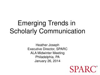 Emerging Trends in  Scholarly Communication Heather Joseph Executive Director, SPARC