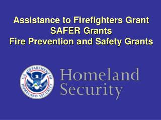 Assistance to Firefighters Grant SAFER Grants Fire Prevention and Safety Grants