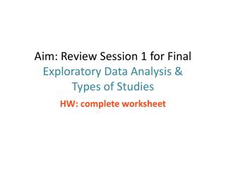 Aim: Review Session 1 for Final Exploratory Data Analysis &  Types of Studies