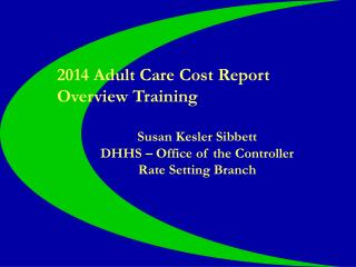 2014 Adult Care Cost Report Overview Training Susan Kesler Sibbett DHHS – Office of the Controller
