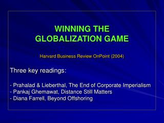 WINNING THE GLOBALIZATION GAME Harvard Business Review OnPoint (2004) Three key readings: - Prahalad & Lieberthal,