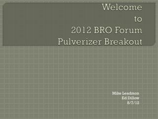 Welcome to 2012 BRO Forum Pulverizer Breakout
