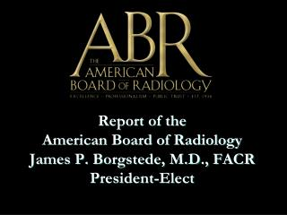 Report of the  American Board of Radiology James P. Borgstede, M.D., FACR President-Elect
