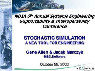 STOCHASTIC SIMULATION  A NEW TOOL FOR ENGINEERING Gene Allen & Jacek Marczyk MSC.Software