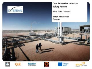 Coal Seam Gas Industry Safety Forum Petro Skills - Traccess Robert Motherwell Exterran