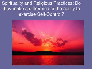 Spirituality and Religious Practices: Do they make a difference to the ability to exercise Self-Control?