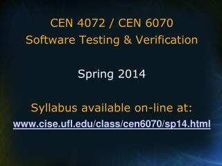 CEN 4072 / CEN 6070 Software Testing & Verification Spring 2014 Syllabus available on-line at: