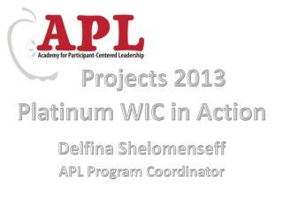 Projects 2013 Platinum WIC in Action Delfina Shelomenseff APL Program Coordinator