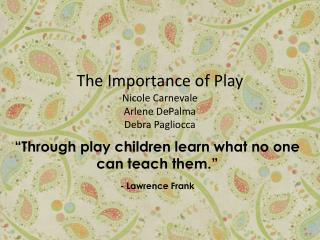 The Importance of Play Nicole Carnevale Arlene DePalma Debra Pagliocca