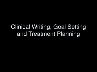 Clinical Writing, Goal Setting and Treatment Planning