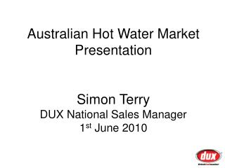 Australian Hot Water Market Presentation Simon Terry DUX National Sales Manager 1 st  June 2010