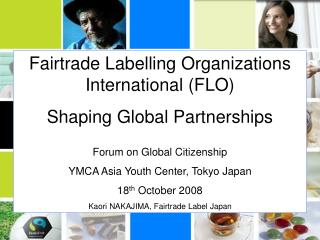 Fairtrade Labelling Organizations International (FLO) Shaping Global Partnerships Forum on Global Citizenship YMCA Asia
