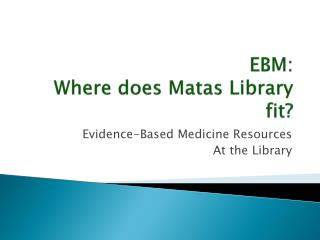 EBM: Where does  Matas  Library fit?