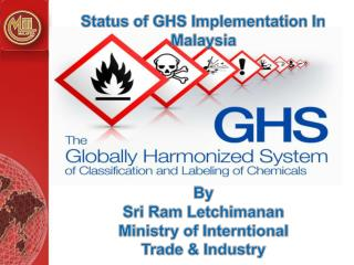 Status of GHS Implementation In Malaysia  By  Sri Ram  Letchimanan Ministry of  Interntional